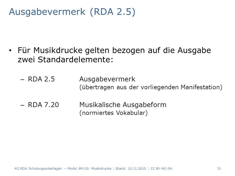 Ausgabevermerk (RDA 2.5) Für Musikdrucke gelten bezogen auf die Ausgabe zwei Standardelemente: – RDA 2.5 Ausgabevermerk (übertragen aus der vorliegenden Manifestation) – RDA 7.20Musikalische Ausgabeform (normiertes Vokabular) AG RDA Schulungsunterlagen – Modul 6M.03: Musikdrucke | Stand: 15.11.2015 | CC BY-NC-SA 18