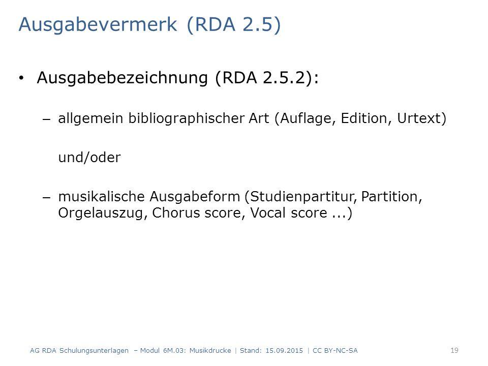 Ausgabevermerk (RDA 2.5) Ausgabebezeichnung (RDA 2.5.2): – allgemein bibliographischer Art (Auflage, Edition, Urtext) und/oder – musikalische Ausgabeform (Studienpartitur, Partition, Orgelauszug, Chorus score, Vocal score...) AG RDA Schulungsunterlagen – Modul 6M.03: Musikdrucke | Stand: 15.09.2015 | CC BY-NC-SA 19