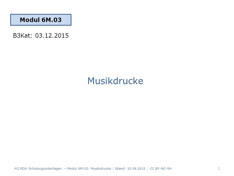 Musikdrucke Modul 6M.03 2 AG RDA Schulungsunterlagen – Modul 6M.03: Musikdrucke | Stand: 15.09.2015 | CC BY-NC-SA B3Kat: 03.12.2015