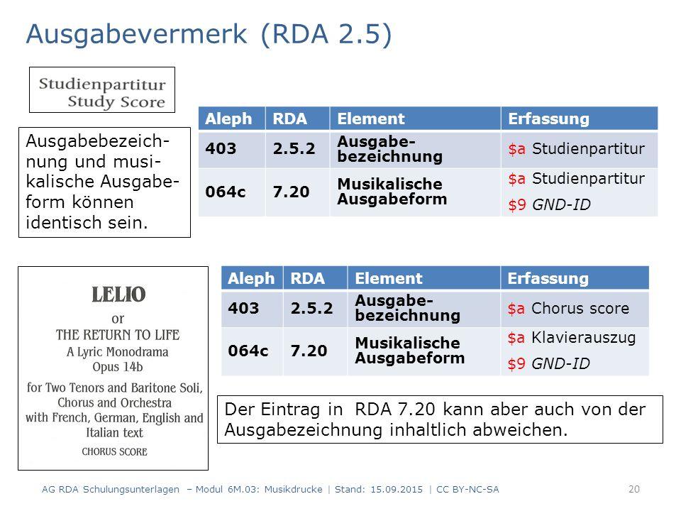 Ausgabevermerk (RDA 2.5) AG RDA Schulungsunterlagen – Modul 6M.03: Musikdrucke | Stand: 15.09.2015 | CC BY-NC-SA 20 AlephRDAElementErfassung 4032.5.2 Ausgabe- bezeichnung $a Studienpartitur 064c7.20 Musikalische Ausgabeform $a Studienpartitur $9 GND-ID AlephRDAElementErfassung 4032.5.2 Ausgabe- bezeichnung $a Chorus score 064c7.20 Musikalische Ausgabeform $a Klavierauszug $9 GND-ID Der Eintrag in RDA 7.20 kann aber auch von der Ausgabezeichnung inhaltlich abweichen.
