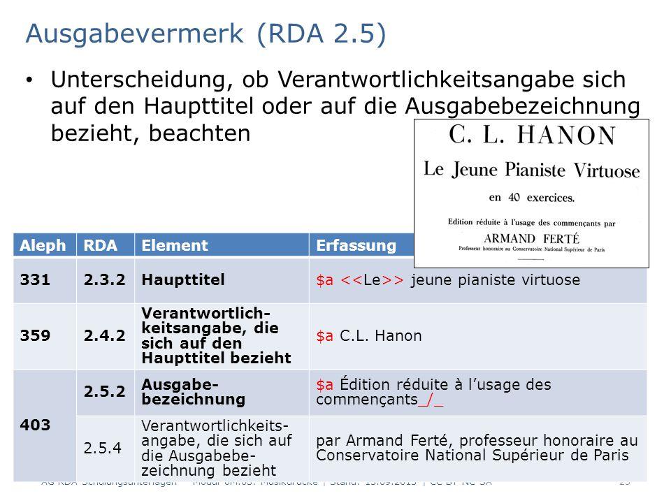 Ausgabevermerk (RDA 2.5) Unterscheidung, ob Verantwortlichkeitsangabe sich auf den Haupttitel oder auf die Ausgabebezeichnung bezieht, beachten AG RDA Schulungsunterlagen – Modul 6M.03: Musikdrucke | Stand: 15.09.2015 | CC BY-NC-SA 23 AlephRDAElementErfassung 3312.3.2Haupttitel$a > jeune pianiste virtuose 3592.4.2 Verantwortlich- keitsangabe, die sich auf den Haupttitel bezieht $a C.L.