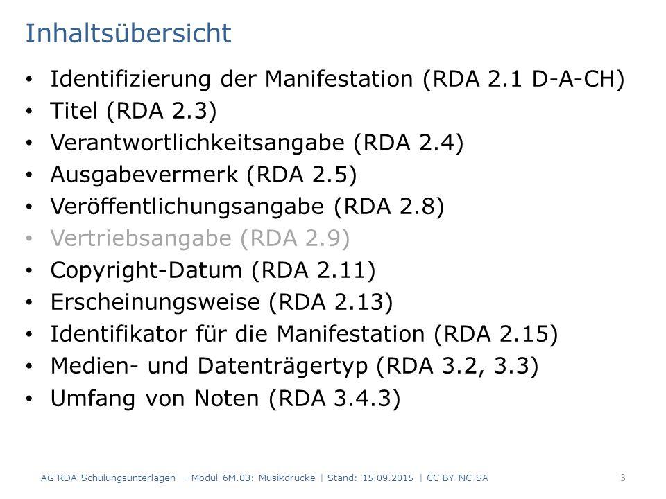 Inhaltsübersicht Identifizierung der Manifestation (RDA 2.1 D-A-CH) Titel (RDA 2.3) Verantwortlichkeitsangabe (RDA 2.4) Ausgabevermerk (RDA 2.5) Veröffentlichungsangabe (RDA 2.8) Vertriebsangabe (RDA 2.9) Copyright-Datum (RDA 2.11) Erscheinungsweise (RDA 2.13) Identifikator für die Manifestation (RDA 2.15) Medien- und Datenträgertyp (RDA 3.2, 3.3) Umfang von Noten (RDA 3.4.3) AG RDA Schulungsunterlagen – Modul 6M.03: Musikdrucke | Stand: 15.09.2015 | CC BY-NC-SA 3
