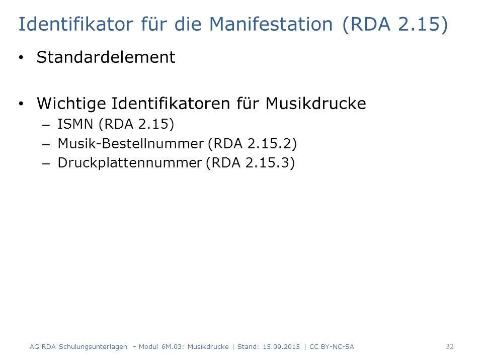 Identifikator für die Manifestation (RDA 2.15) Standardelement Wichtige Identifikatoren für Musikdrucke – ISMN (RDA 2.15) – Musik-Bestellnummer (RDA 2.15.2) – Druckplattennummer (RDA 2.15.3) AG RDA Schulungsunterlagen – Modul 6M.03: Musikdrucke | Stand: 15.09.2015 | CC BY-NC-SA 32