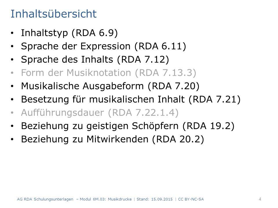 Inhaltsübersicht Inhaltstyp (RDA 6.9) Sprache der Expression (RDA 6.11) Sprache des Inhalts (RDA 7.12) Form der Musiknotation (RDA 7.13.3) Musikalische Ausgabeform (RDA 7.20) Besetzung für musikalischen Inhalt (RDA 7.21) Aufführungsdauer (RDA 7.22.1.4) Beziehung zu geistigen Schöpfern (RDA 19.2) Beziehung zu Mitwirkenden (RDA 20.2) AG RDA Schulungsunterlagen – Modul 6M.03: Musikdrucke | Stand: 15.09.2015 | CC BY-NC-SA 4