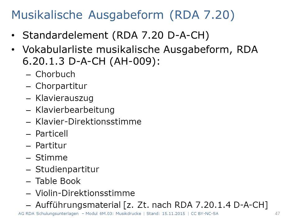 Musikalische Ausgabeform (RDA 7.20) Standardelement (RDA 7.20 D-A-CH) Vokabularliste musikalische Ausgabeform, RDA 6.20.1.3 D-A-CH (AH-009): – Chorbuch – Chorpartitur – Klavierauszug – Klavierbearbeitung – Klavier-Direktionsstimme – Particell – Partitur – Stimme – Studienpartitur – Table Book – Violin-Direktionsstimme – Aufführungsmaterial [z.