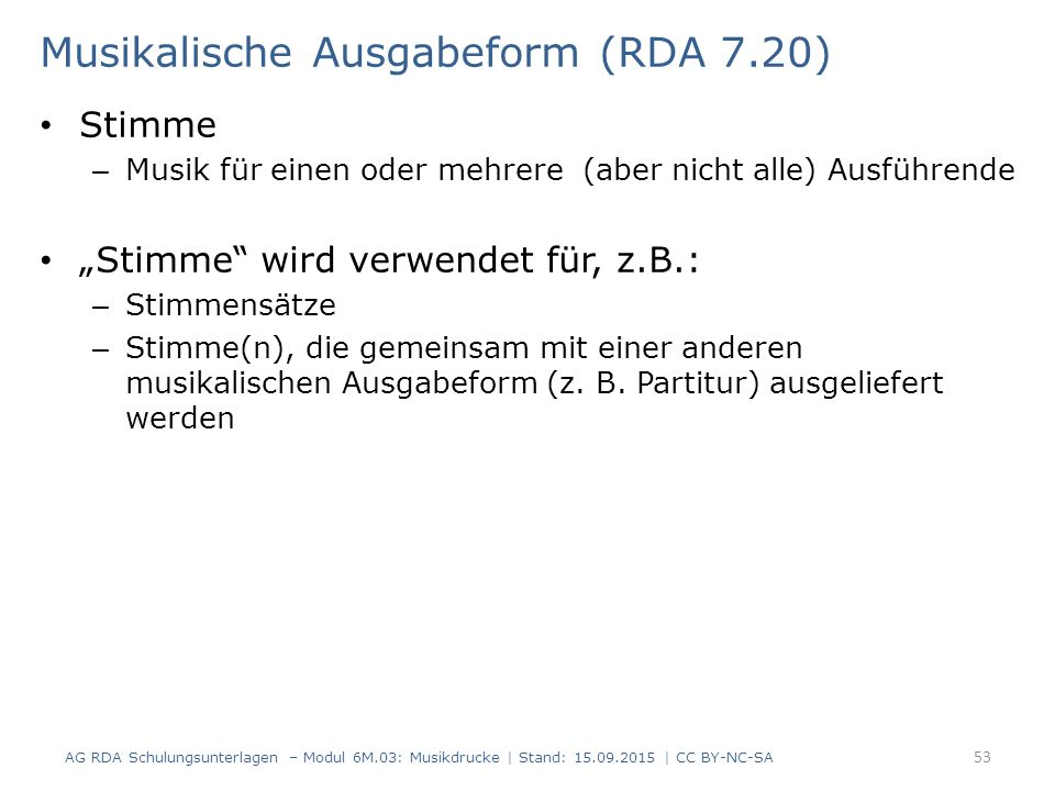 """Musikalische Ausgabeform (RDA 7.20) Stimme – Musik für einen oder mehrere (aber nicht alle) Ausführende """"Stimme wird verwendet für, z.B.: – Stimmensätze – Stimme(n), die gemeinsam mit einer anderen musikalischen Ausgabeform (z."""
