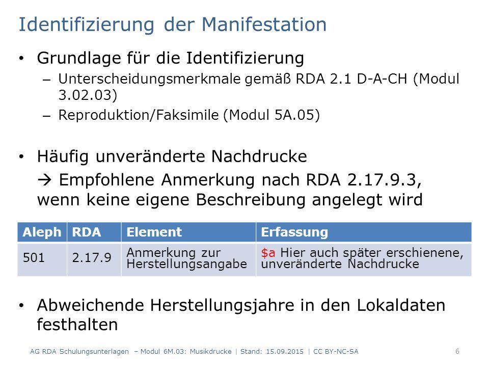Identifizierung der Manifestation Grundlage für die Identifizierung – Unterscheidungsmerkmale gemäß RDA 2.1 D-A-CH (Modul 3.02.03) – Reproduktion/Faksimile (Modul 5A.05) Häufig unveränderte Nachdrucke  Empfohlene Anmerkung nach RDA 2.17.9.3, wenn keine eigene Beschreibung angelegt wird Abweichende Herstellungsjahre in den Lokaldaten festhalten AG RDA Schulungsunterlagen – Modul 6M.03: Musikdrucke | Stand: 15.09.2015 | CC BY-NC-SA 6 AlephRDAElementErfassung 5012.17.9 Anmerkung zur Herstellungsangabe $a Hier auch später erschienene, unveränderte Nachdrucke