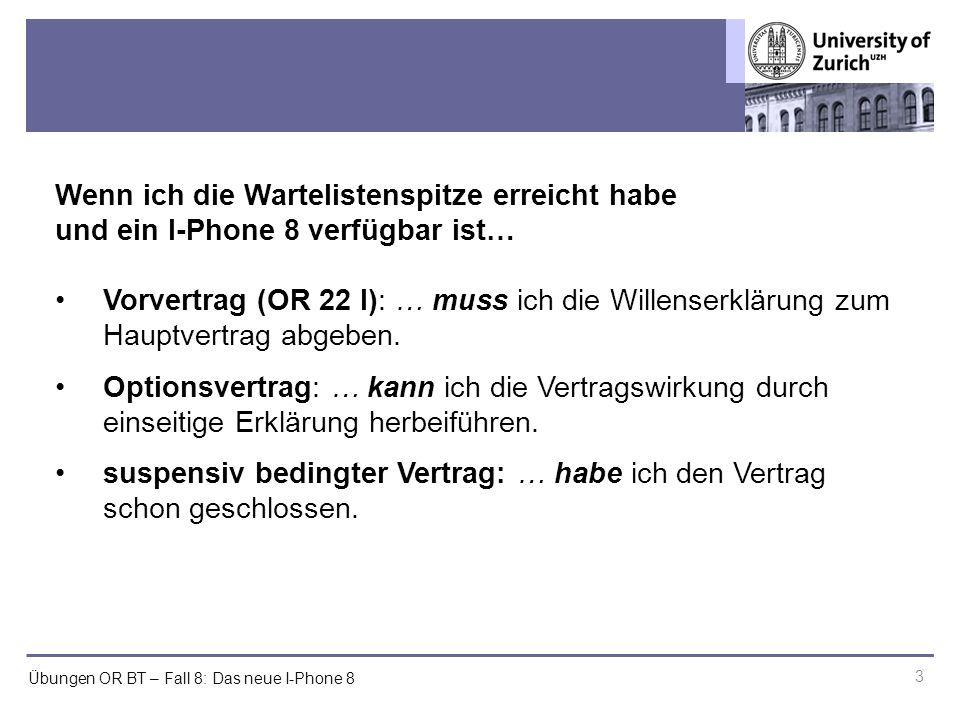 Übungen OR BT – Fall 8: Das neue I-Phone 8 3 Wenn ich die Wartelistenspitze erreicht habe und ein I-Phone 8 verfügbar ist… Vorvertrag (OR 22 I): … muss ich die Willenserklärung zum Hauptvertrag abgeben.