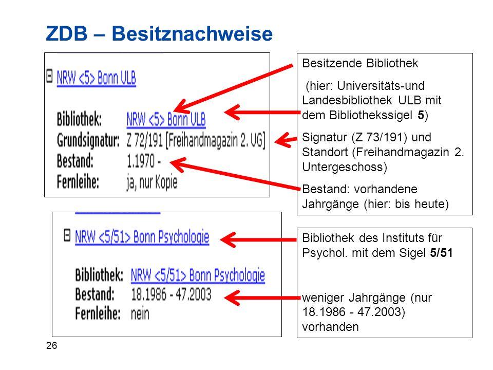 26 ZDB – Besitznachweise Besitzende Bibliothek (hier: Universitäts-und Landesbibliothek ULB mit dem Bibliothekssigel 5) Signatur (Z 73/191) und Standort (Freihandmagazin 2.