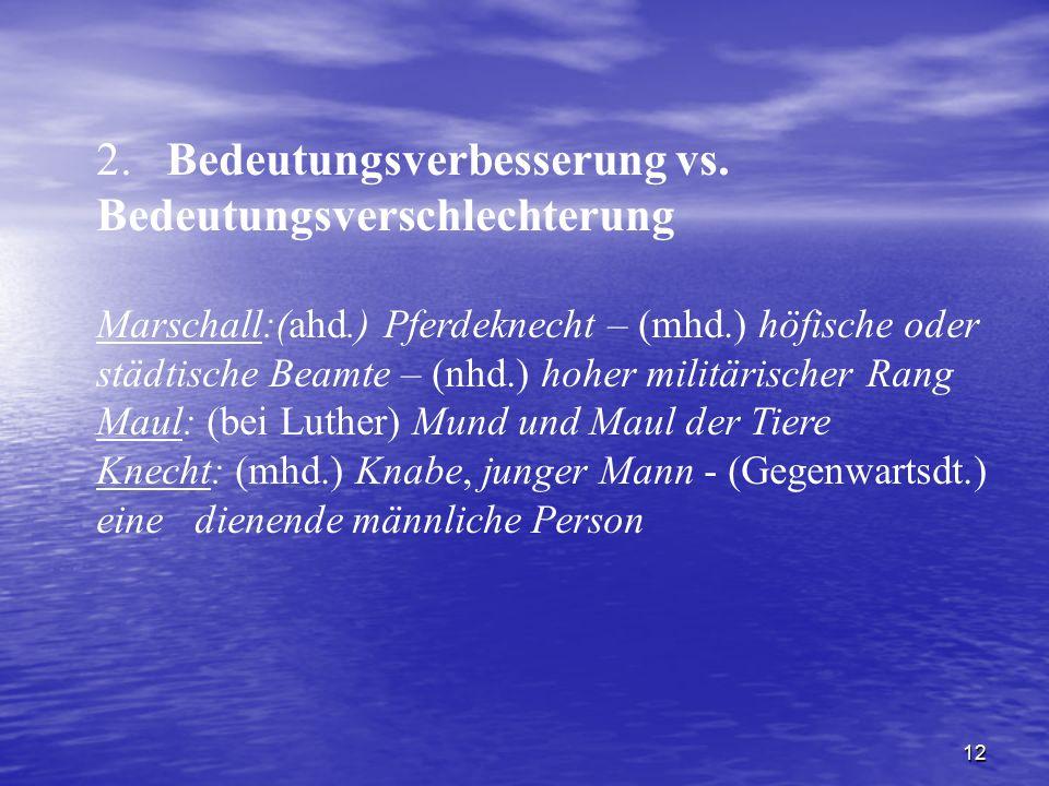 12 2. Bedeutungsverbesserung vs. Bedeutungsverschlechterung Marschall:(ahd.) Pferdeknecht – (mhd.) höfische oder städtische Beamte – (nhd.) hoher mili