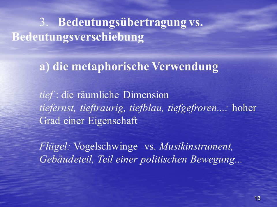 13 3. Bedeutungsübertragung vs. Bedeutungsverschiebung a) die metaphorische Verwendung tief : die räumliche Dimension tiefernst, tieftraurig, tiefblau
