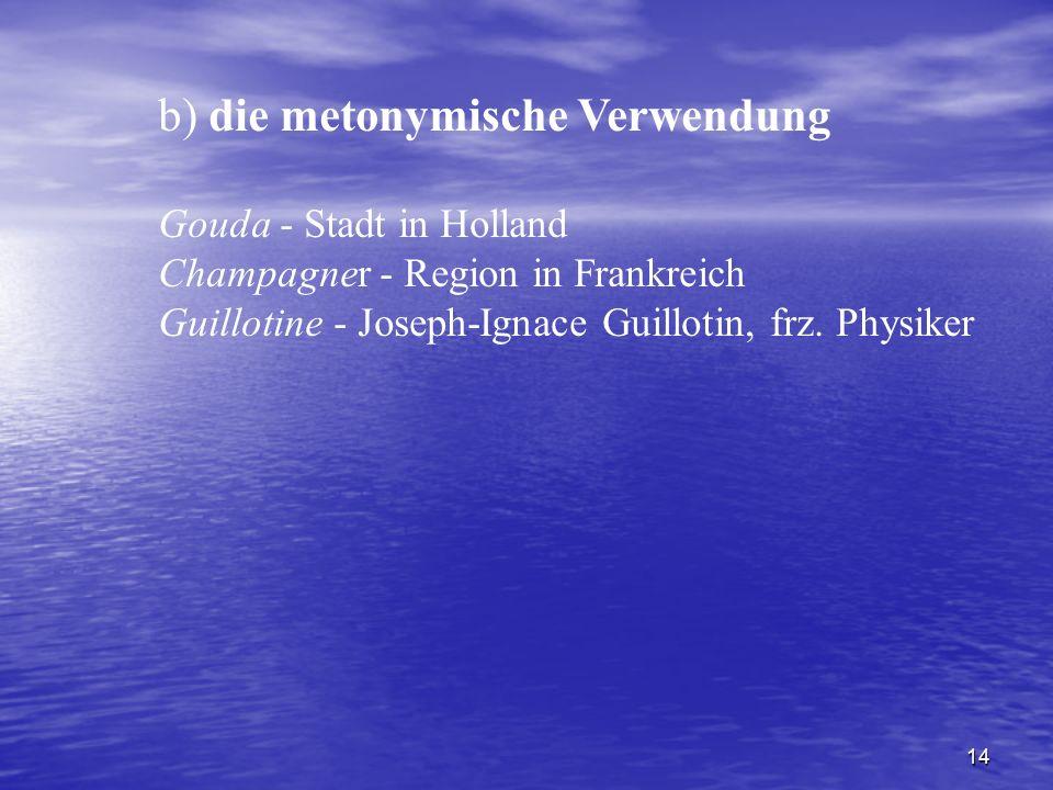 14 b) die metonymische Verwendung Gouda - Stadt in Holland Champagner - Region in Frankreich Guillotine - Joseph-Ignace Guillotin, frz. Physiker