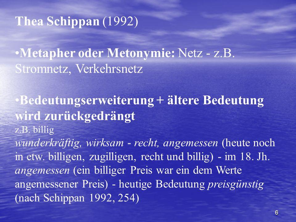 6 Thea Schippan (1992) Metapher oder Metonymie: Netz - z.B. Stromnetz, Verkehrsnetz Bedeutungserweiterung + ältere Bedeutung wird zurückgedrängt z.B.