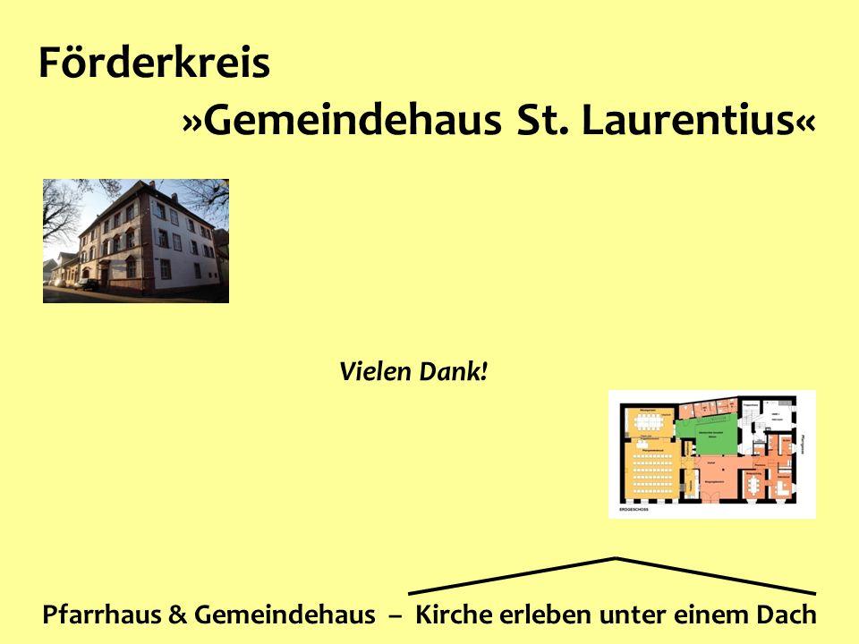 Förderkreis »Gemeindehaus St. Laurentius« Pfarrhaus & Gemeindehaus – Kirche erleben unter einem Dach Vielen Dank!