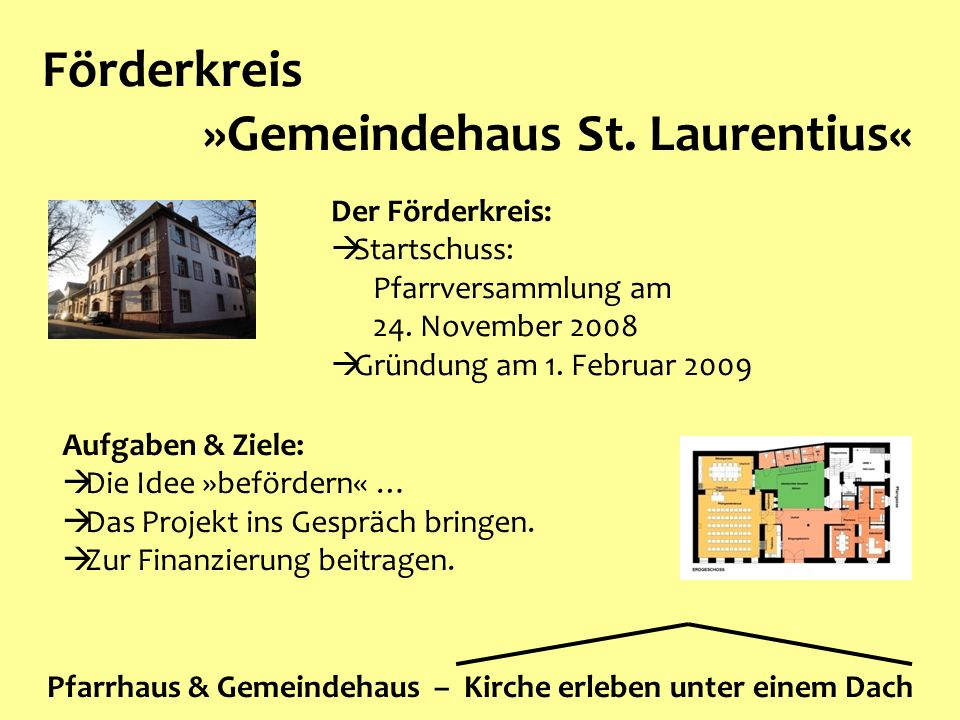 Förderkreis »Gemeindehaus St. Laurentius« Pfarrhaus & Gemeindehaus – Kirche erleben unter einem Dach Der Förderkreis:  Startschuss: Pfarrversammlung