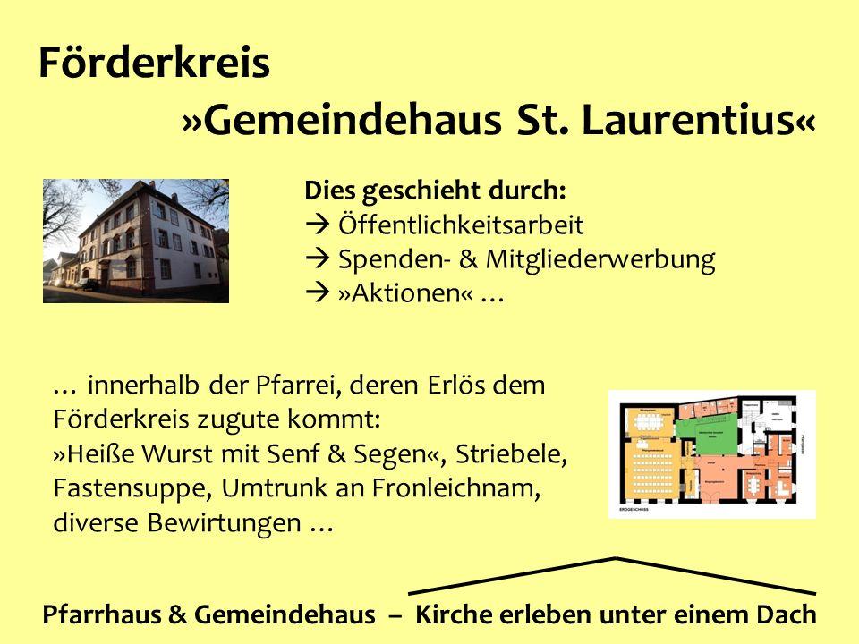 Förderkreis »Gemeindehaus St. Laurentius« Pfarrhaus & Gemeindehaus – Kirche erleben unter einem Dach Dies geschieht durch:  Öffentlichkeitsarbeit  S