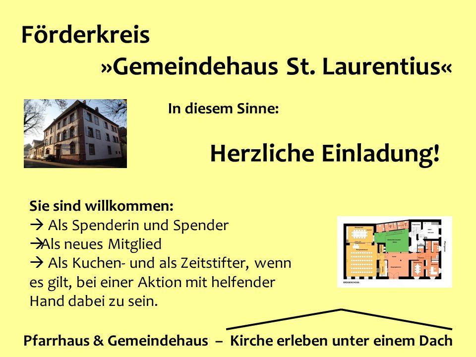 Förderkreis »Gemeindehaus St. Laurentius« Pfarrhaus & Gemeindehaus – Kirche erleben unter einem Dach In diesem Sinne: Herzliche Einladung! Sie sind wi