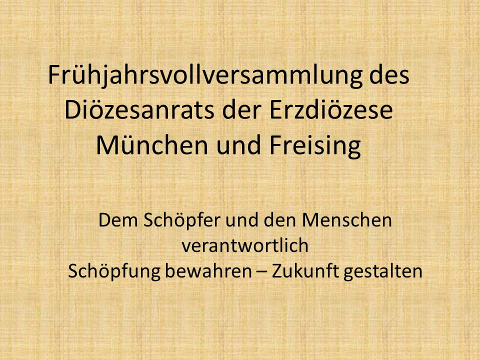 Frühjahrsvollversammlung des Diözesanrats der Erzdiözese München und Freising Dem Schöpfer und den Menschen verantwortlich Schöpfung bewahren – Zukunft gestalten
