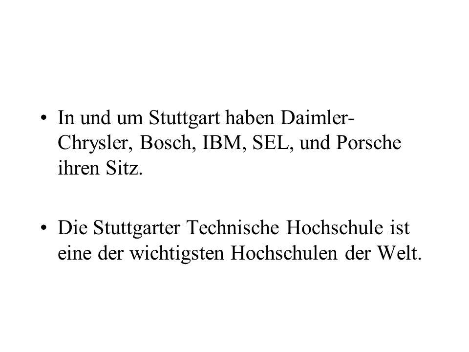 In und um Stuttgart haben Daimler- Chrysler, Bosch, IBM, SEL, und Porsche ihren Sitz. Die Stuttgarter Technische Hochschule ist eine der wichtigsten H