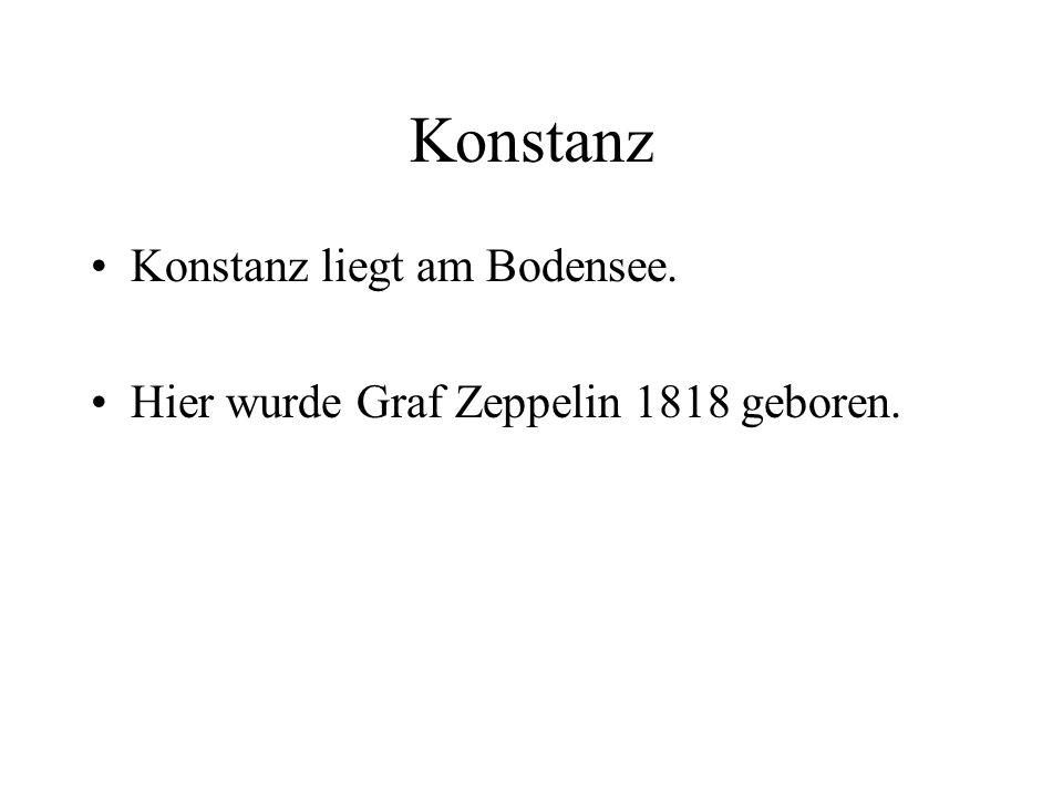Konstanz Konstanz liegt am Bodensee. Hier wurde Graf Zeppelin 1818 geboren.