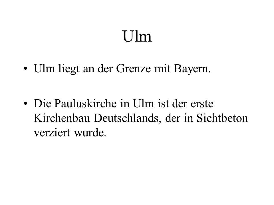 Ulm Ulm liegt an der Grenze mit Bayern. Die Pauluskirche in Ulm ist der erste Kirchenbau Deutschlands, der in Sichtbeton verziert wurde.