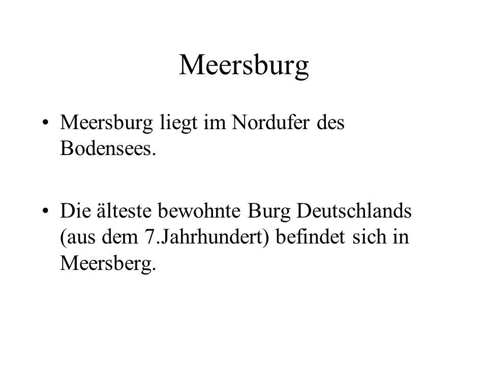 Meersburg Meersburg liegt im Nordufer des Bodensees. Die älteste bewohnte Burg Deutschlands (aus dem 7.Jahrhundert) befindet sich in Meersberg.