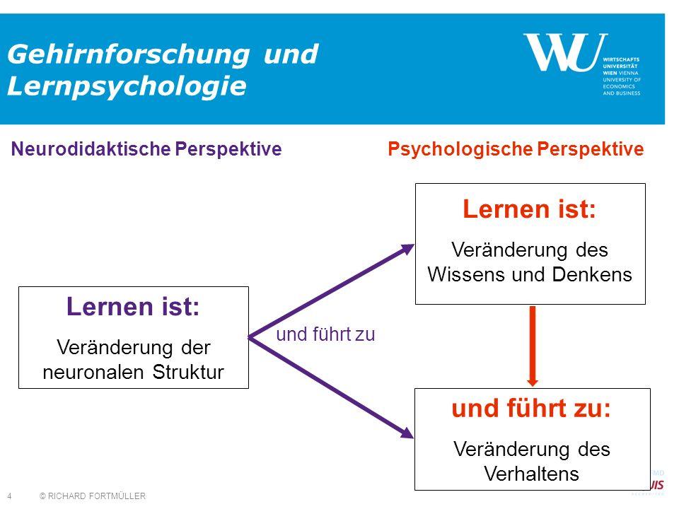 Lernen ist: Veränderung des Wissens und Denkens © RICHARD FORTMÜLLER 4 Gehirnforschung und Lernpsychologie und führt zu: Veränderung des Verhaltens und führt zu Lernen ist: Veränderung der neuronalen Struktur Neurodidaktische Perspektive Psychologische Perspektive