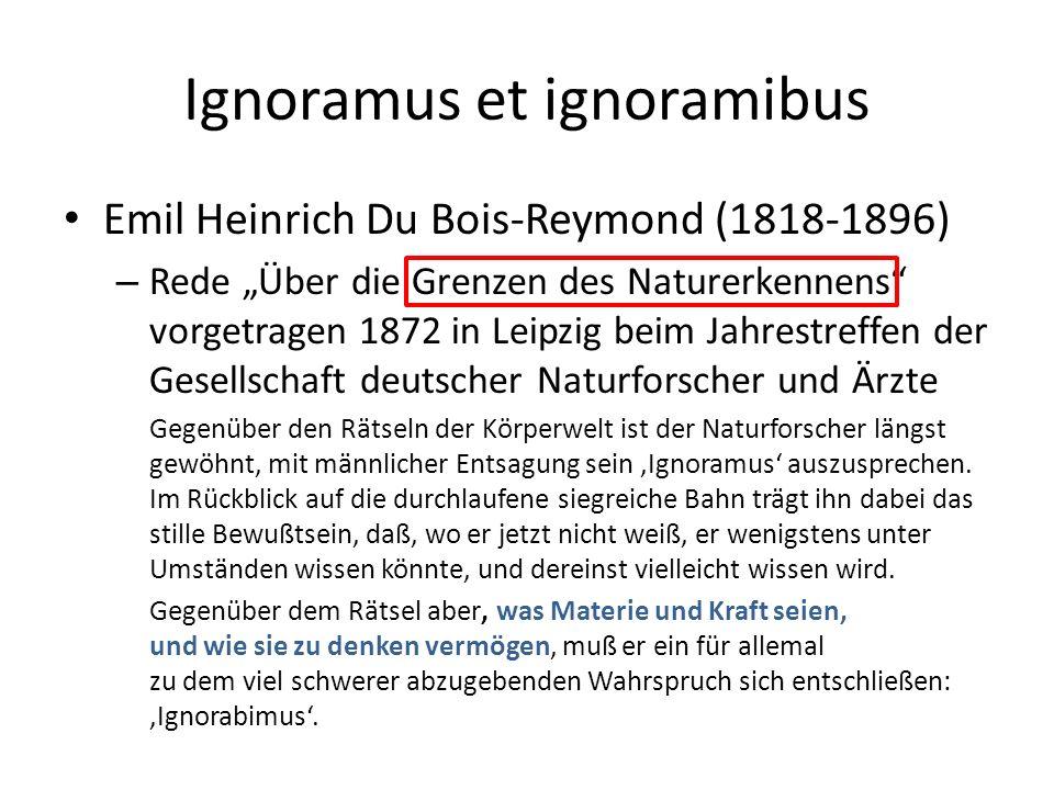 """Ignoramus et ignoramibus Emil Heinrich Du Bois-Reymond (1818-1896) – Rede """"Über die Grenzen des Naturerkennens vorgetragen 1872 in Leipzig beim Jahrestreffen der Gesellschaft deutscher Naturforscher und Ärzte Gegenüber den Rätseln der Körperwelt ist der Naturforscher längst gewöhnt, mit männlicher Entsagung sein 'Ignoramus' auszusprechen."""