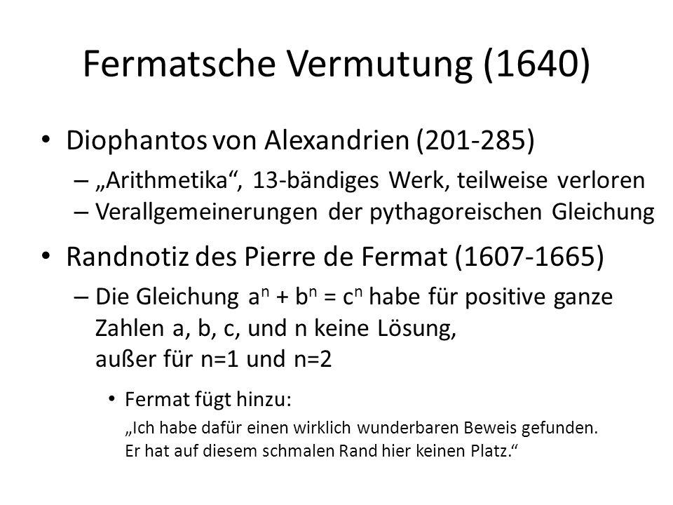 """Fermatsche Vermutung (1640) Diophantos von Alexandrien (201-285) – """"Arithmetika , 13-bändiges Werk, teilweise verloren – Verallgemeinerungen der pythagoreischen Gleichung Randnotiz des Pierre de Fermat (1607-1665) – Die Gleichung a n + b n = c n habe für positive ganze Zahlen a, b, c, und n keine Lösung, außer für n=1 und n=2 Fermat fügt hinzu: """"Ich habe dafür einen wirklich wunderbaren Beweis gefunden."""