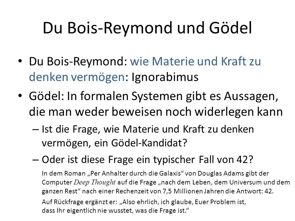 Du Bois-Reymond und Gödel Du Bois-Reymond: wie Materie und Kraft zu denken vermögen: Ignorabimus Gödel: In formalen Systemen gibt es Aussagen, die man weder beweisen noch widerlegen kann – Ist die Frage, wie Materie und Kraft zu denken vermögen, ein Gödel-Kandidat.
