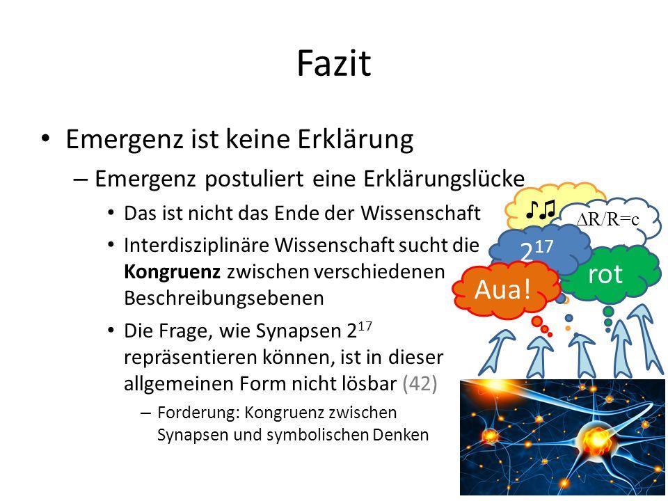 Fazit Emergenz ist keine Erklärung – Emergenz postuliert eine Erklärungslücke Das ist nicht das Ende der Wissenschaft Interdisziplinäre Wissenschaft sucht die Kongruenz zwischen verschiedenen Beschreibungsebenen Die Frage, wie Synapsen 2 17 repräsentieren können, ist in dieser allgemeinen Form nicht lösbar (42) – Forderung: Kongruenz zwischen Synapsen und symbolischen Denken ♪♫ rot 2 17 Aua.
