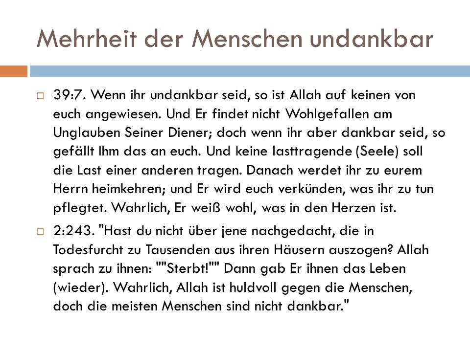 Mehrheit der Menschen undankbar  39:7. Wenn ihr undankbar seid, so ist Allah auf keinen von euch angewiesen. Und Er findet nicht Wohlgefallen am Ungl
