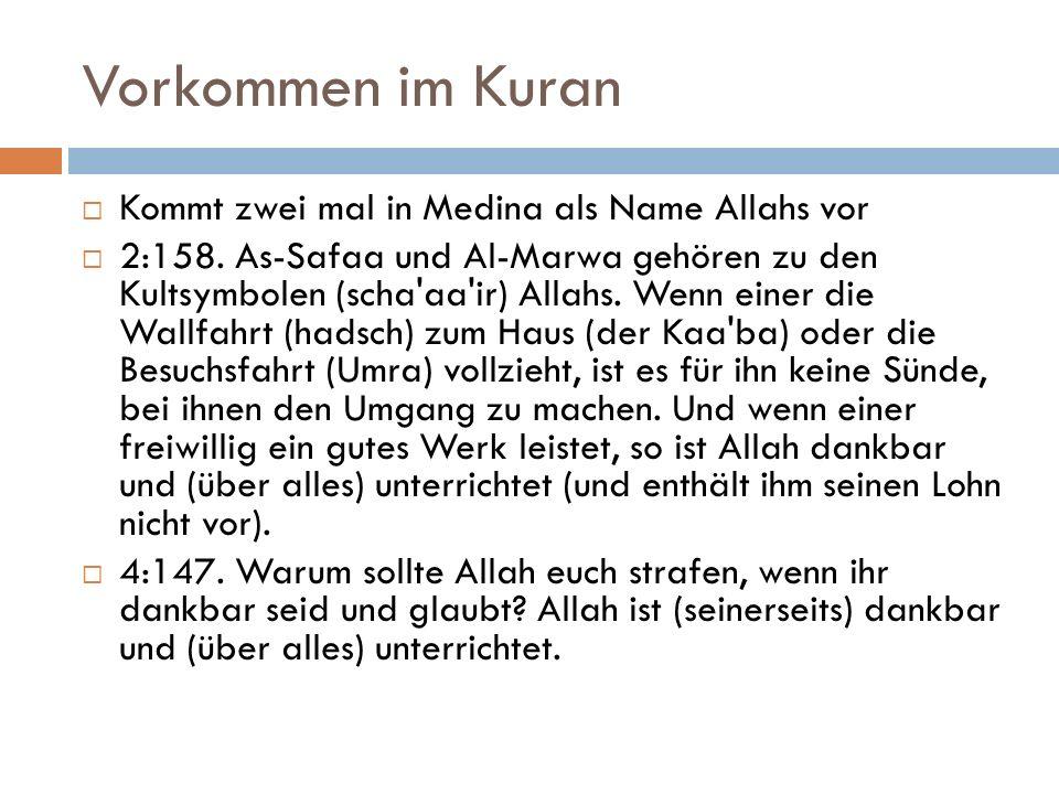 Vorkommen im Kuran  Kommt zwei mal in Medina als Name Allahs vor  2:158. As-Safaa und Al-Marwa gehören zu den Kultsymbolen (scha'aa'ir) Allahs. Wenn