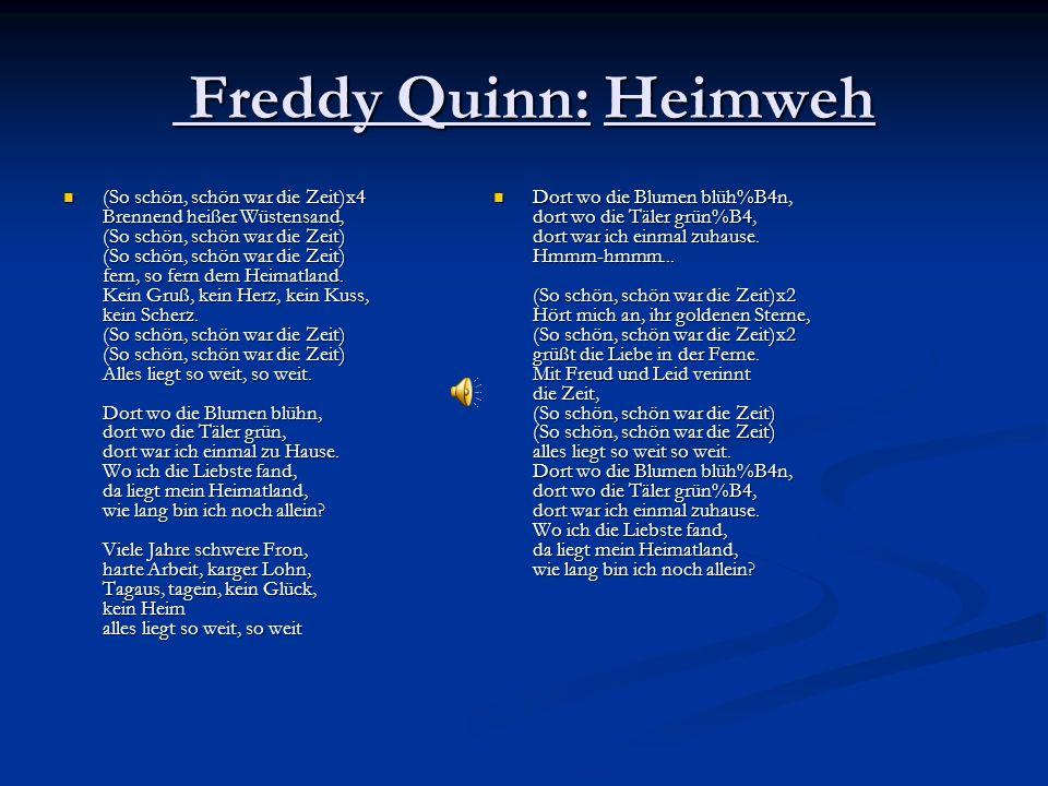 Freddy Quinn: Heimweh Freddy Quinn: Heimweh (So schön, schön war die Zeit)x4 Brennend heißer Wüstensand, (So schön, schön war die Zeit) (So schön, schön war die Zeit) fern, so fern dem Heimatland.
