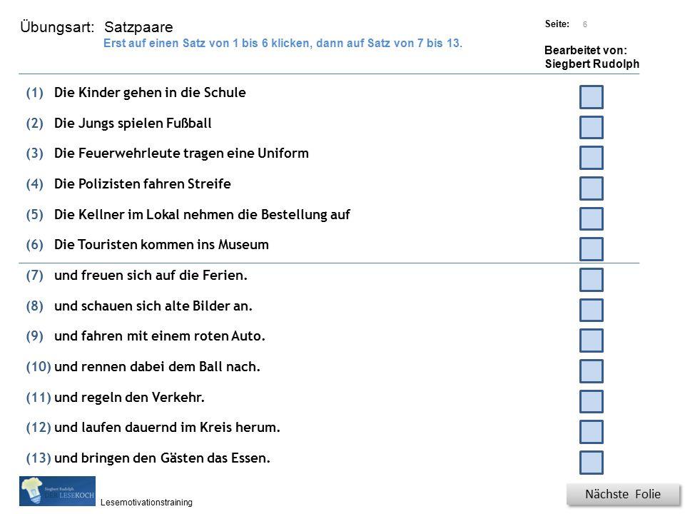 Übungsart: Titel: Quelle: Seite: Bearbeitet von: Siegbert Rudolph Lesemotivationstraining 6 Satzpaare Titel: Quelle: Nächste Folie Erst auf einen Satz von 1 bis 6 klicken, dann auf Satz von 7 bis 13.
