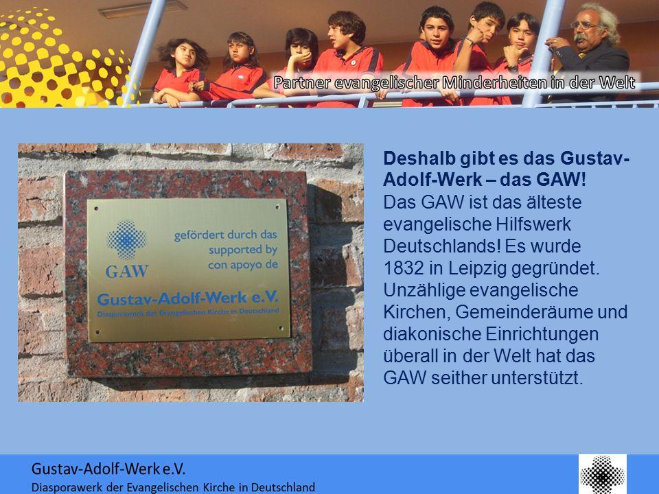 Deshalb gibt es das Gustav- Adolf-Werk – das GAW! Das GAW ist das älteste evangelische Hilfswerk Deutschlands! Es wurde 1832 in Leipzig gegründet. Unz
