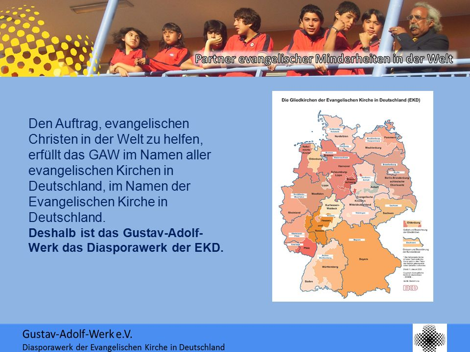Den Auftrag, evangelischen Christen in der Welt zu helfen, erfüllt das GAW im Namen aller evangelischen Kirchen in Deutschland, im Namen der Evangelischen Kirche in Deutschland.