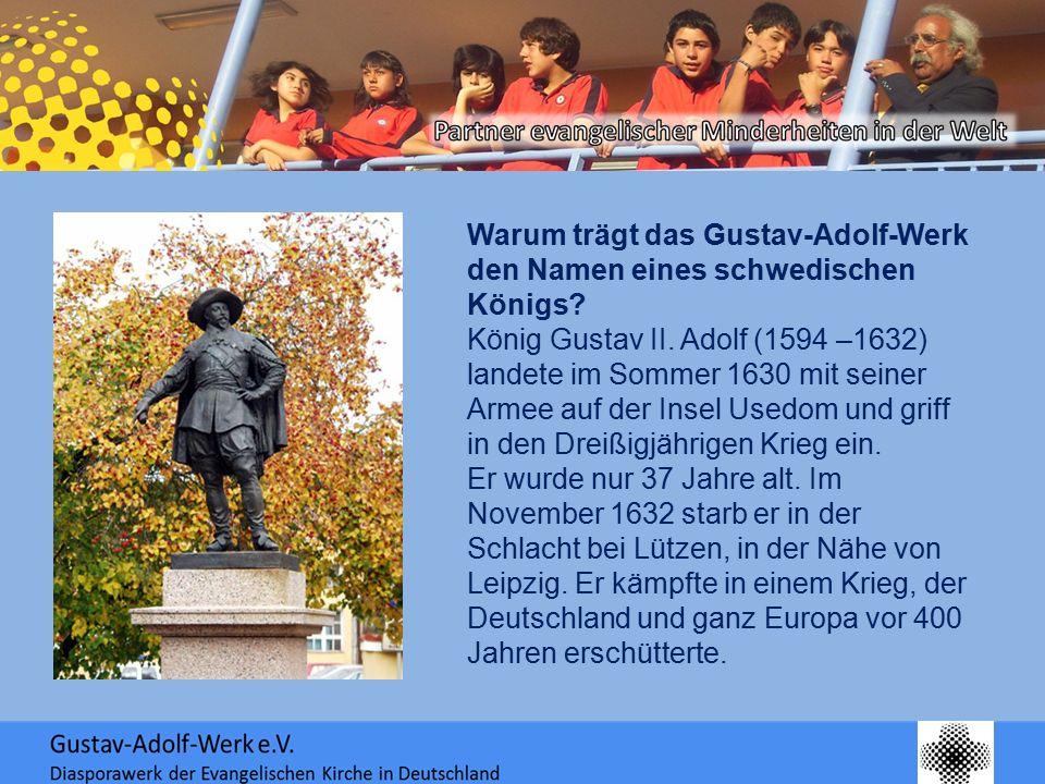 Warum trägt das Gustav-Adolf-Werk den Namen eines schwedischen Königs? König Gustav II. Adolf (1594 –1632) landete im Sommer 1630 mit seiner Armee auf