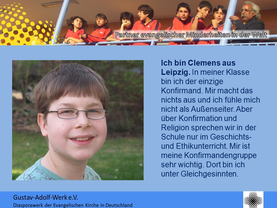 Ich bin Clemens aus Leipzig. In meiner Klasse bin ich der einzige Konfirmand. Mir macht das nichts aus und ich fühle mich nicht als Außenseiter. Aber