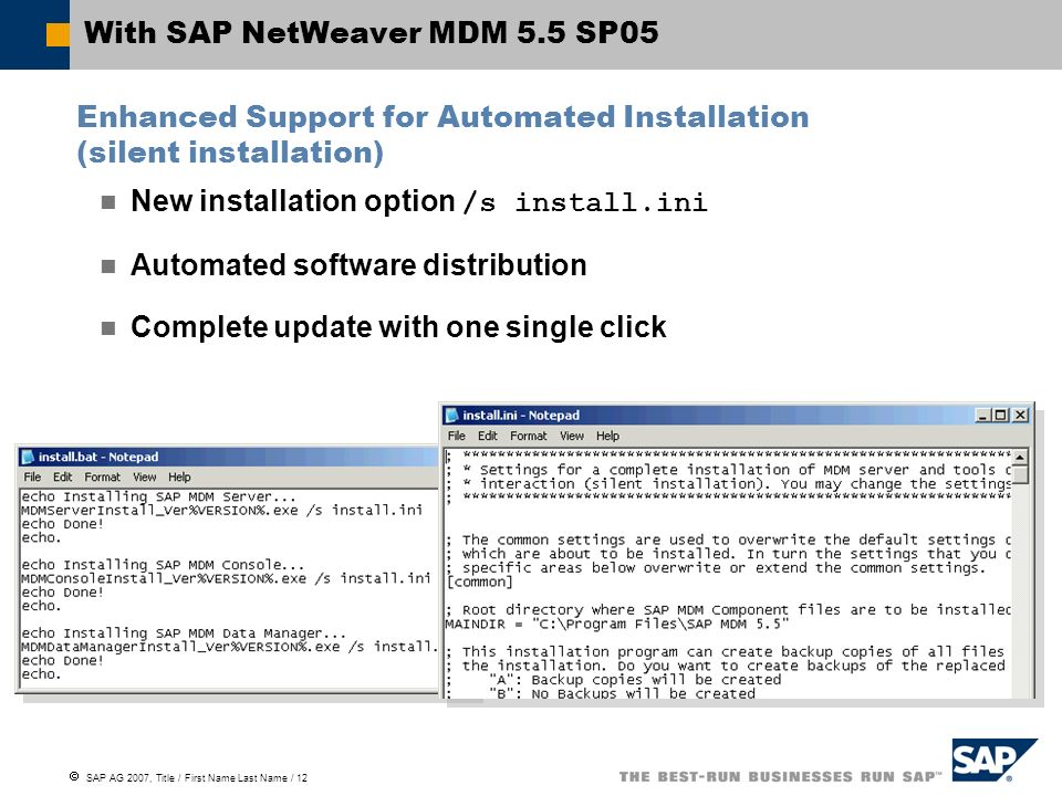  SAP AG 2007, Title / First Name Last Name / 12 With SAP NetWeaver MDM 5.5 SP05 New installation option /s install.ini Automated software distribution Complete update with one single click Enhanced Support for Automated Installation (silent installation)