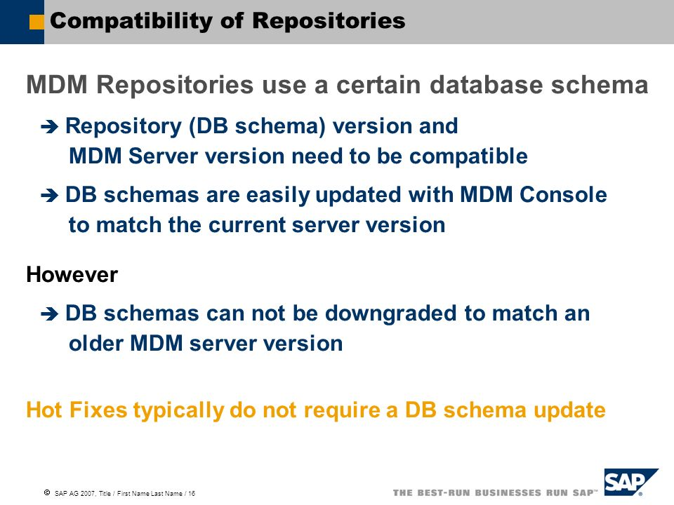  SAP AG 2007, Title / First Name Last Name / 16 Compatibility of Repositories MDM Repositories use a certain database schema  Repository (DB schema) version and MDM Server version need to be compatible  DB schemas are easily updated with MDM Console to match the current server version However  DB schemas can not be downgraded to match an older MDM server version Hot Fixes typically do not require a DB schema update