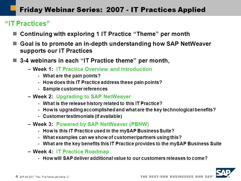  SAP AG 2007, Title / First Name Last Name / 2 Friday Webinar Series: 2007 - IT Practices Applied IT Practices Continuing with exploring 1 IT Practice Theme per month Goal is to promote an in-depth understanding how SAP NetWeaver supports our IT Practices 3-4 webinars in each IT Practice theme per month, –Week 1: IT Practice Overview and Introduction -What are the pain points.