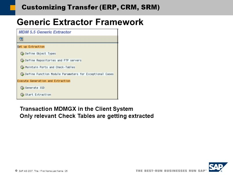  SAP AG 2007, Title / First Name Last Name / 25 Customizing Transfer (ERP, CRM, SRM) Generic Extractor Framework Transaction MDMGX in the Client System Only relevant Check Tables are getting extracted