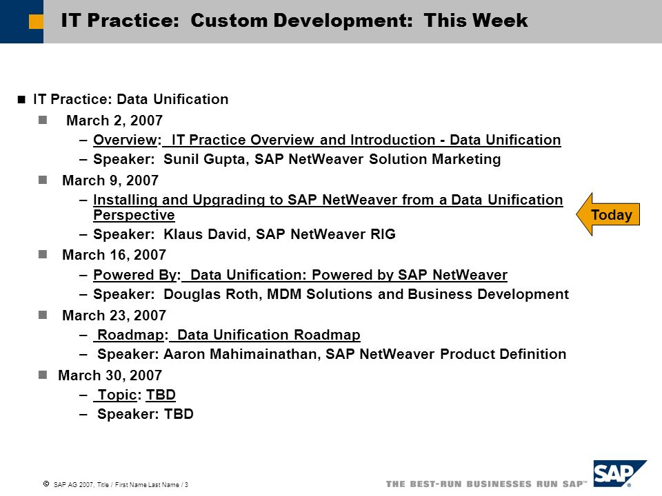  SAP AG 2007, Title / First Name Last Name / 3 IT Practice: Custom Development: This Week IT Practice: Data Unification March 2, 2007 –Overview: IT Practice Overview and Introduction - Data Unification –Speaker: Sunil Gupta, SAP NetWeaver Solution Marketing March 9, 2007 –Installing and Upgrading to SAP NetWeaver from a Data Unification Perspective –Speaker: Klaus David, SAP NetWeaver RIG March 16, 2007 –Powered By: Data Unification: Powered by SAP NetWeaver –Speaker: Douglas Roth, MDM Solutions and Business Development March 23, 2007 – Roadmap: Data Unification Roadmap – Speaker: Aaron Mahimainathan, SAP NetWeaver Product Definition March 30, 2007 – Topic: TBD – Speaker: TBD Today