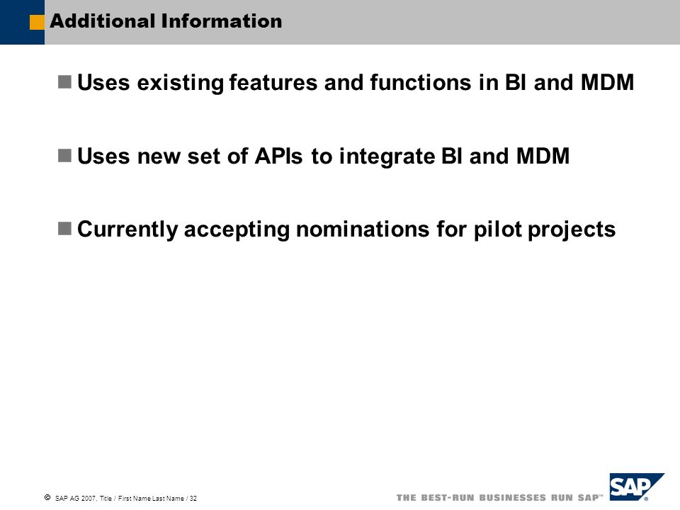  SAP AG 2007, Title / First Name Last Name / 32 Additional Information Uses existing features and functions in BI and MDM Uses new set of APIs to integrate BI and MDM Currently accepting nominations for pilot projects