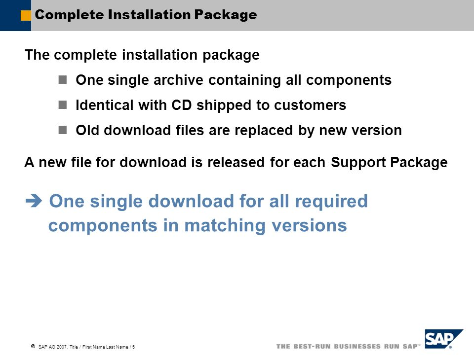  SAP AG 2007, Title / First Name Last Name / 6 Complete Installation Package Complete Packages for new installations can be downloaded from SAP Support Portal.