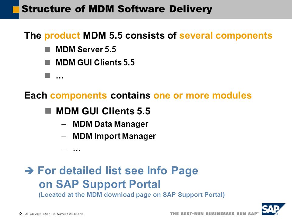  SAP AG 2007, Title / First Name Last Name / 8 Structure of MDM Software Delivery The product MDM 5.5 consists of several components MDM Server 5.5 MDM GUI Clients 5.5 … Each components contains one or more modules MDM GUI Clients 5.5 –MDM Data Manager –MDM Import Manager –…  For detailed list see Info Page on SAP Support Portal (Located at the MDM download page on SAP Support Portal)