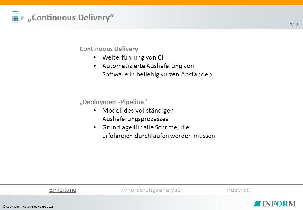 """© Copyright INFORM GmbH 1991-2013 Continuous Delivery Weiterführung von CI Automatisierte Auslieferung von Software in beliebig kurzen Abständen """"Continuous Delivery EinleitungAnforderungsanalyseAusblick """"Deployment-Pipeline Modell des vollständigen Auslieferungsprozesses Grundlage für alle Schritte, die erfolgreich durchlaufen werden müssen 7/18"""