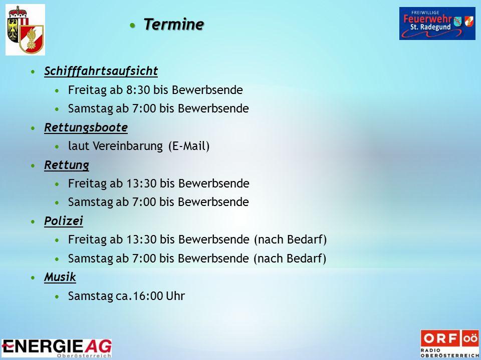 TermineTermine Schifffahrtsaufsicht Freitag ab 8:30 bis Bewerbsende Samstag ab 7:00 bis Bewerbsende Rettungsboote laut Vereinbarung (E-Mail) Rettung Freitag ab 13:30 bis Bewerbsende Samstag ab 7:00 bis Bewerbsende Polizei Freitag ab 13:30 bis Bewerbsende (nach Bedarf) Samstag ab 7:00 bis Bewerbsende (nach Bedarf) Musik Samstag ca.16:00 Uhr