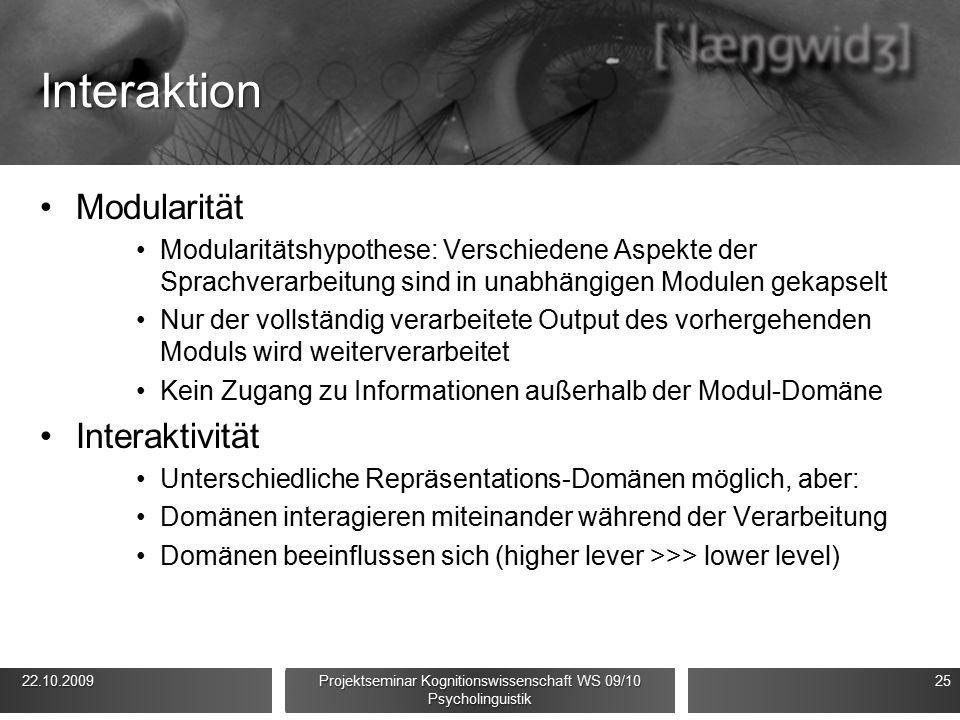 Interaktion Modularität Modularitätshypothese: Verschiedene Aspekte der Sprachverarbeitung sind in unabhängigen Modulen gekapselt Nur der vollständig verarbeitete Output des vorhergehenden Moduls wird weiterverarbeitet Kein Zugang zu Informationen außerhalb der Modul-Domäne Interaktivität Unterschiedliche Repräsentations-Domänen möglich, aber: Domänen interagieren miteinander während der Verarbeitung Domänen beeinflussen sich (higher lever >>> lower level) 22.10.2009 22.10.2009 Projektseminar Kognitionswissenschaft WS 09/10 Psycholinguistik 25